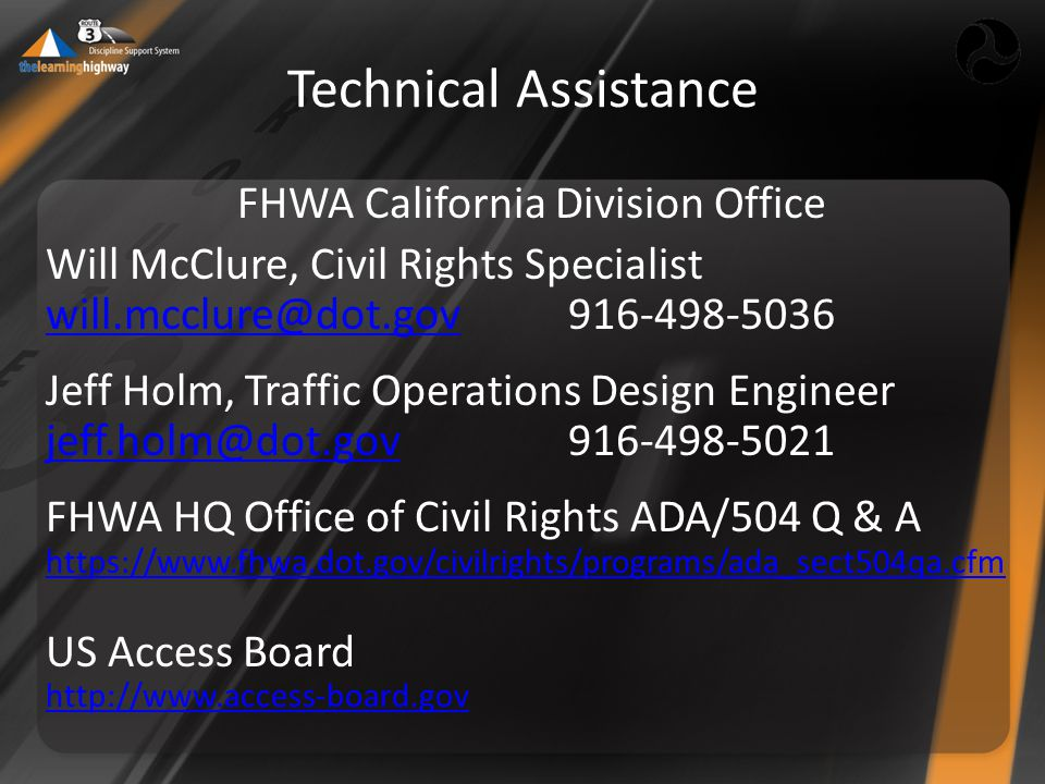 Technical Assistance FHWA California Division Office Will McClure, Civil Rights Specialist will.mcclure@dot.govwill.mcclure@dot.gov916-498-5036 Jeff Holm, Traffic Operations Design Engineer jeff.holm@dot.govjeff.holm@dot.gov916-498-5021 FHWA HQ Office of Civil Rights ADA/504 Q & A https://www.fhwa.dot.gov/civilrights/programs/ada_sect504qa.cfm US Access Board http://www.access-board.gov