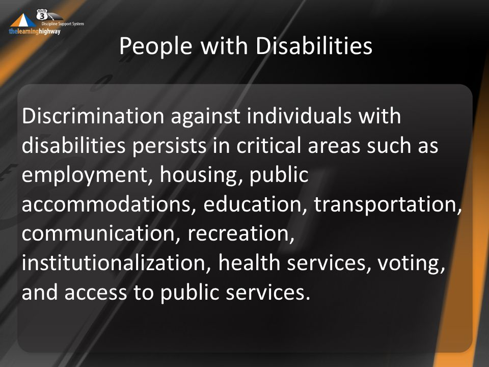 Discrimination against individuals with disabilities persists in critical areas such as employment, housing, public accommodations, education, transportation, communication, recreation, institutionalization, health services, voting, and access to public services.