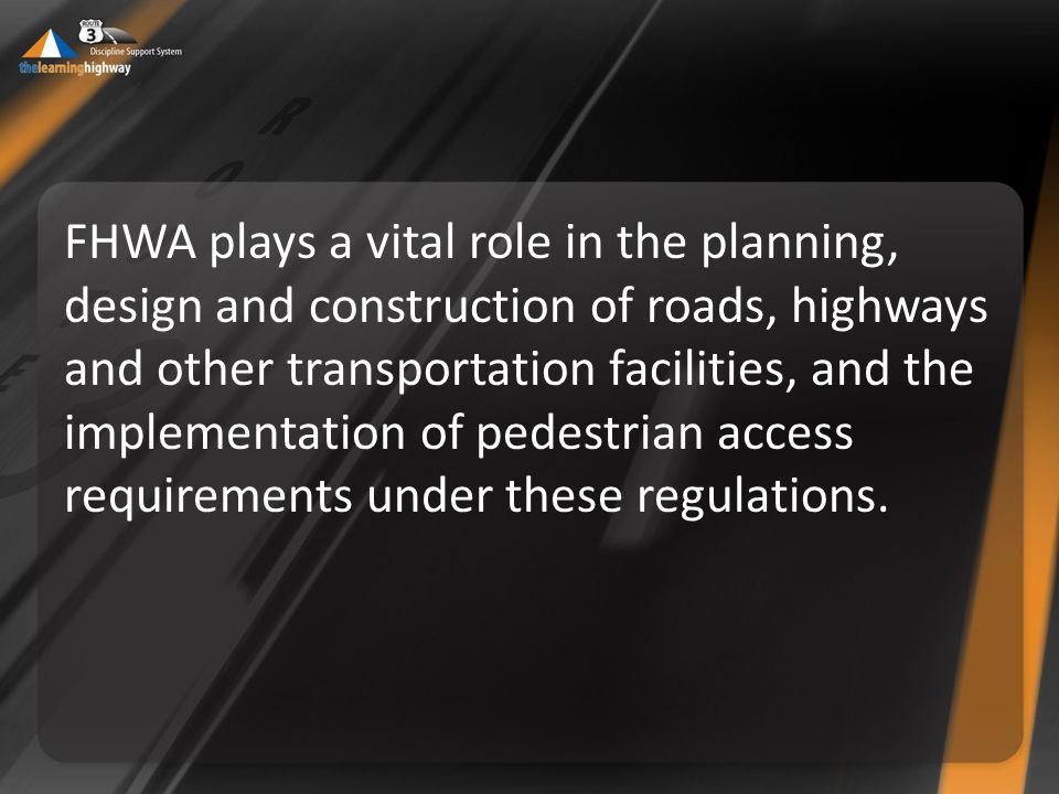 FHWA plays a vital role in the planning, design and construction of roads, highways and other transportation facilities, and the implementation of pedestrian access requirements under these regulations.