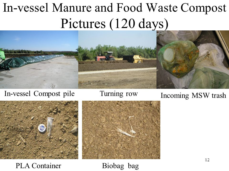 12 In-vessel Manure and Food Waste Compost Pictures (120 days) In-vessel Compost pile PLA ContainerBiobag bag Incoming MSW trash Turning row