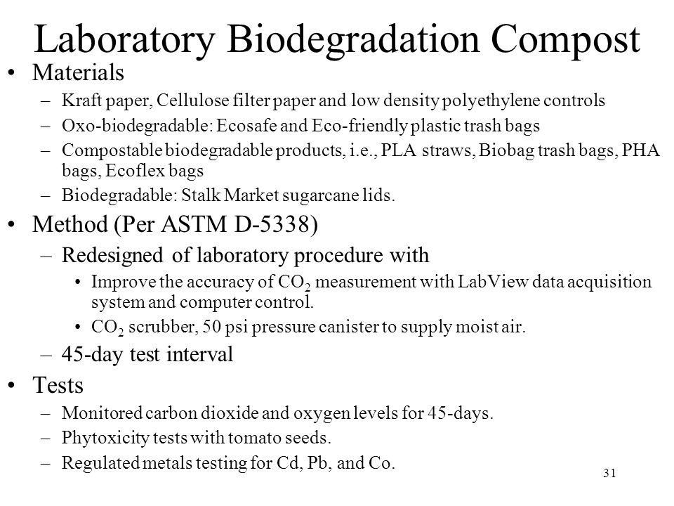 31 Laboratory Biodegradation Compost Materials –Kraft paper, Cellulose filter paper and low density polyethylene controls –Oxo-biodegradable: Ecosafe