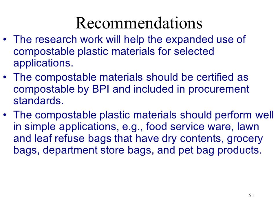 51 Recommendations The research work will help the expanded use of compostable plastic materials for selected applications.