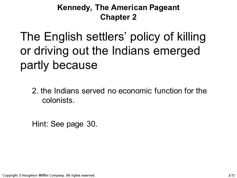 Copyright © Houghton Mifflin Company. All rights reserved.2-13 Kennedy, The American Pageant Chapter 2 The English settlers' policy of killing or driv