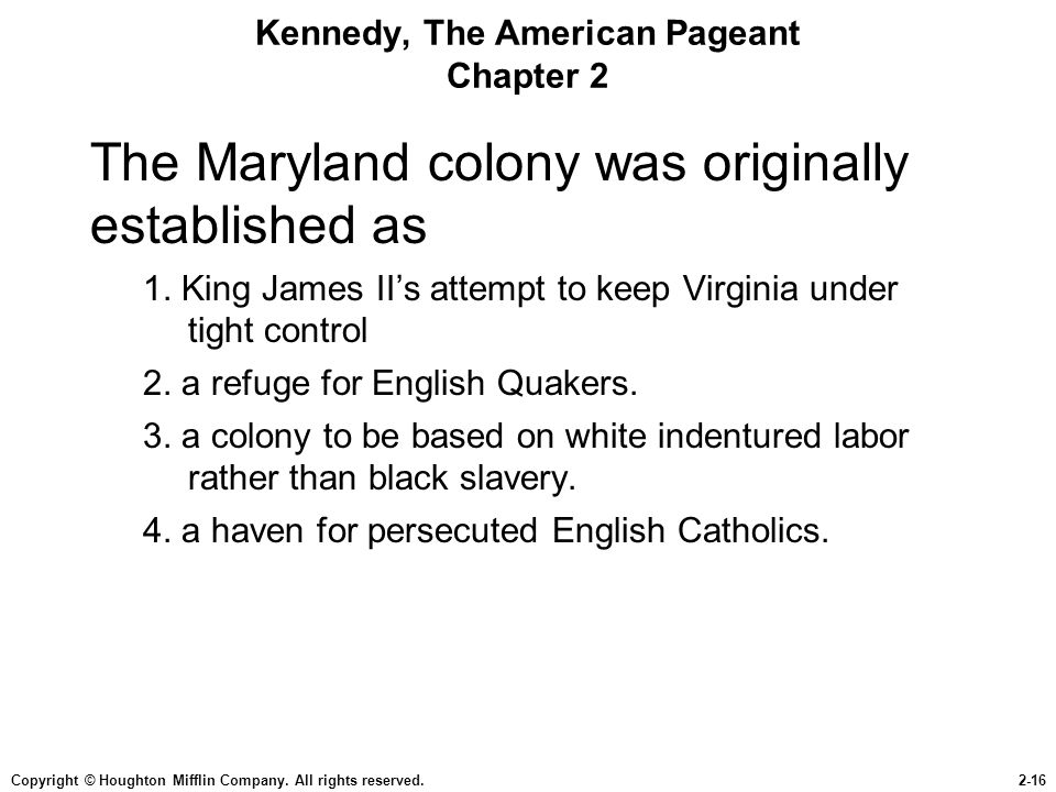 Copyright © Houghton Mifflin Company. All rights reserved.2-16 Kennedy, The American Pageant Chapter 2 The Maryland colony was originally established