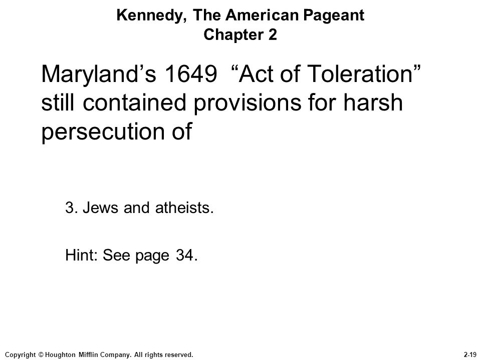 "Copyright © Houghton Mifflin Company. All rights reserved.2-19 Kennedy, The American Pageant Chapter 2 Maryland's 1649 ""Act of Toleration"" still conta"