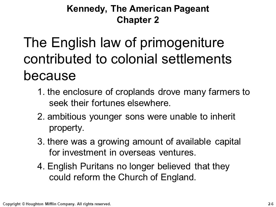 Copyright © Houghton Mifflin Company. All rights reserved.2-6 Kennedy, The American Pageant Chapter 2 The English law of primogeniture contributed to