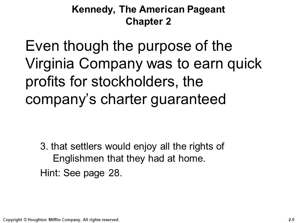 Copyright © Houghton Mifflin Company. All rights reserved.2-9 Kennedy, The American Pageant Chapter 2 Even though the purpose of the Virginia Company