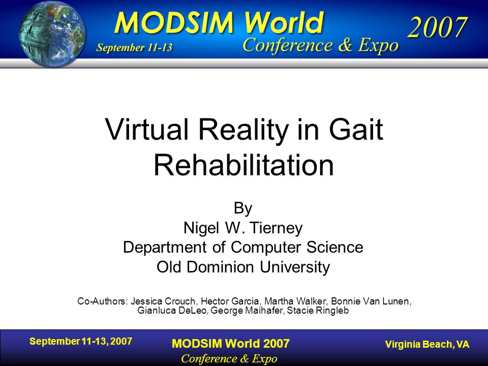 September 11-13, 2007 MODSIM World 2007 Virginia Beach, VA Conference & Expo Virtual Reality in Gait Rehabilitation By Nigel W.