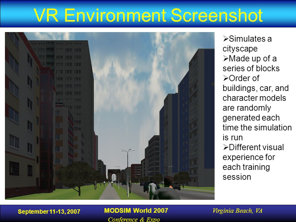 September 11-13, 2007 MODSIM World 2007 Virginia Beach, VA Conference & Expo VR Environment Screenshot  Simulates a cityscape  Made up of a series of blocks  Order of buildings, car, and character models are randomly generated each time the simulation is run  Different visual experience for each training session