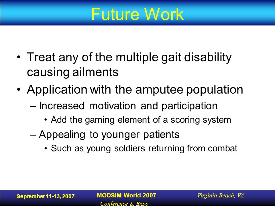 September 11-13, 2007 MODSIM World 2007 Virginia Beach, VA Conference & Expo Future Work Treat any of the multiple gait disability causing ailments Application with the amputee population –Increased motivation and participation Add the gaming element of a scoring system –Appealing to younger patients Such as young soldiers returning from combat