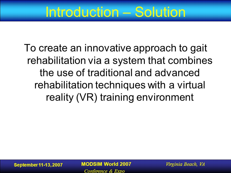 September 11-13, 2007 MODSIM World 2007 Virginia Beach, VA Conference & Expo Introduction – Solution To create an innovative approach to gait rehabilitation via a system that combines the use of traditional and advanced rehabilitation techniques with a virtual reality (VR) training environment