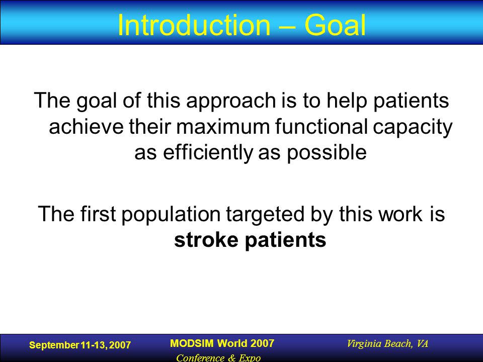 September 11-13, 2007 MODSIM World 2007 Virginia Beach, VA Conference & Expo Introduction – Goal The goal of this approach is to help patients achieve their maximum functional capacity as efficiently as possible The first population targeted by this work is stroke patients