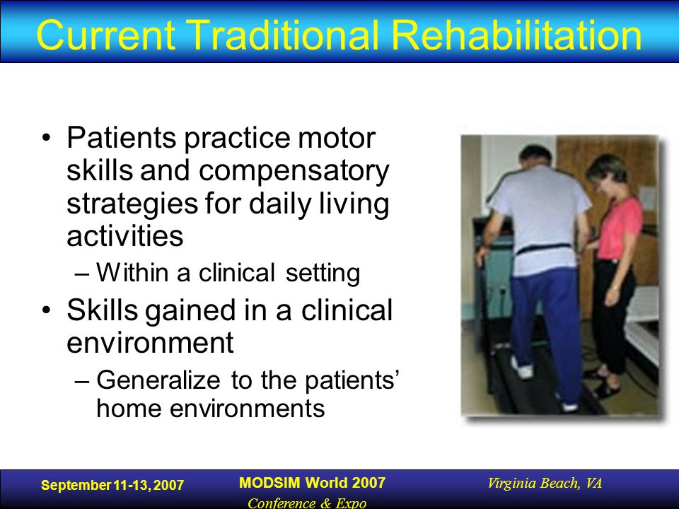 September 11-13, 2007 MODSIM World 2007 Virginia Beach, VA Conference & Expo Current Traditional Rehabilitation Patients practice motor skills and compensatory strategies for daily living activities –Within a clinical setting Skills gained in a clinical environment –Generalize to the patients' home environments