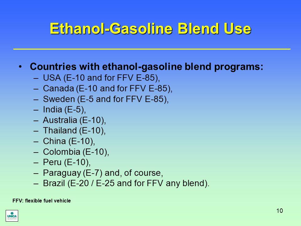 10 Countries with ethanol-gasoline blend programs: –USA (E-10 and for FFV E-85), –Canada (E-10 and for FFV E-85), –Sweden (E-5 and for FFV E-85), –India (E-5), –Australia (E-10), –Thailand (E-10), –China (E-10), –Colombia (E-10), –Peru (E-10), –Paraguay (E-7) and, of course, –Brazil (E-20 / E-25 and for FFV any blend).