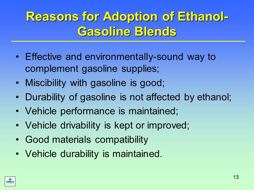 13 Reasons for Adoption of Ethanol- Gasoline Blends Effective and environmentally-sound way to complement gasoline supplies; Miscibility with gasoline is good; Durability of gasoline is not affected by ethanol; Vehicle performance is maintained; Vehicle drivability is kept or improved; Good materials compatibility Vehicle durability is maintained.
