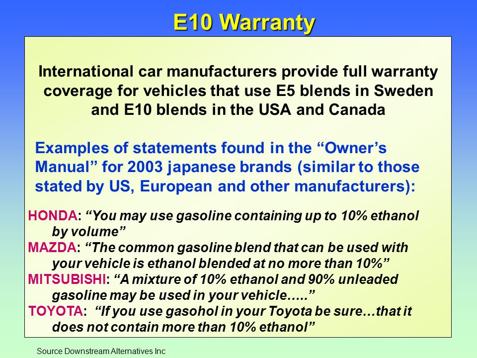 14 E10 Warranty International car manufacturers provide full warranty coverage for vehicles that use E5 blends in Sweden and E10 blends in the USA and Canada Examples of statements found in the Owner's Manual for 2003 japanese brands (similar to those stated by US, European and other manufacturers): HONDA: You may use gasoline containing up to 10% ethanol by volume MAZDA: The common gasoline blend that can be used with your vehicle is ethanol blended at no more than 10% MITSUBISHI: A mixture of 10% ethanol and 90% unleaded gasoline may be used in your vehicle….. TOYOTA: If you use gasohol in your Toyota be sure…that it does not contain more than 10% ethanol Source Downstream Alternatives Inc