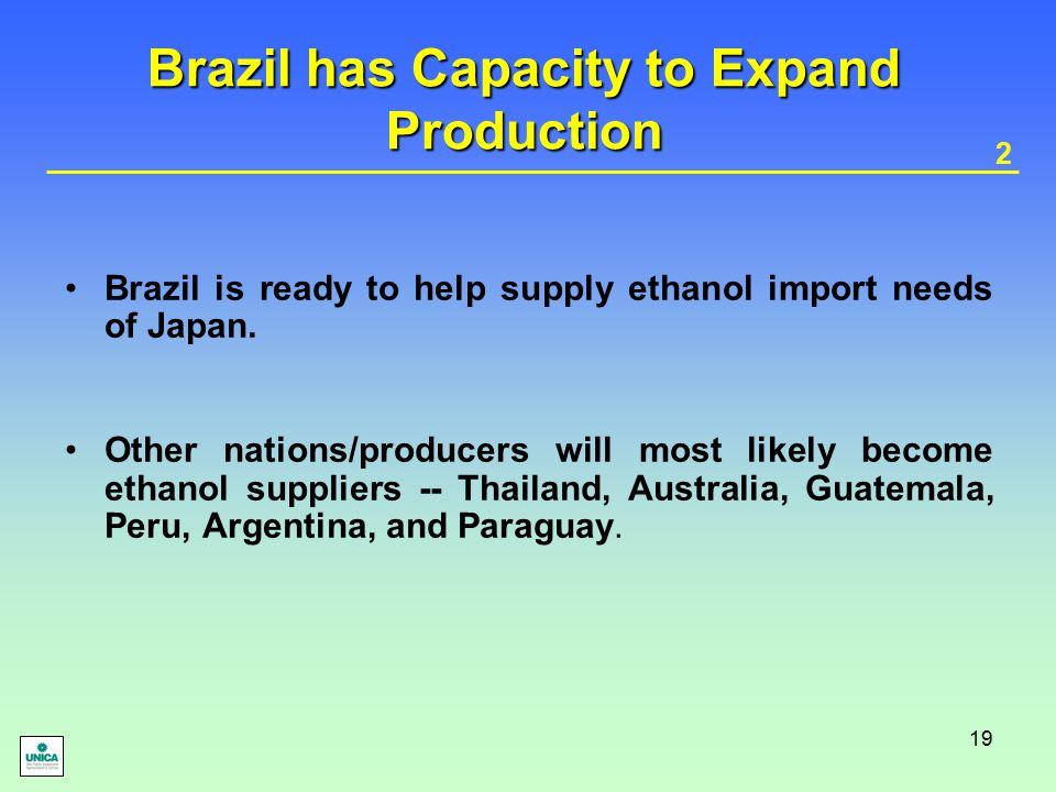 19 Brazil has Capacity to Expand Production Brazil is ready to help supply ethanol import needs of Japan. Other nations/producers will most likely bec