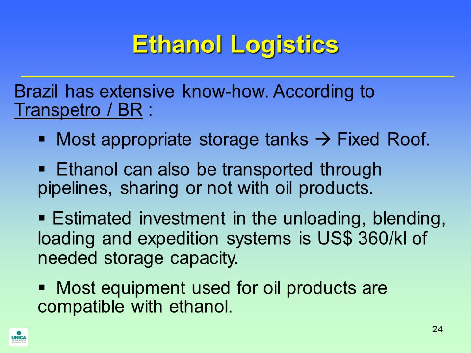 24 Ethanol Logistics Brazil has extensive know-how. According to Transpetro / BR :  Most appropriate storage tanks  Fixed Roof.  Ethanol can also b