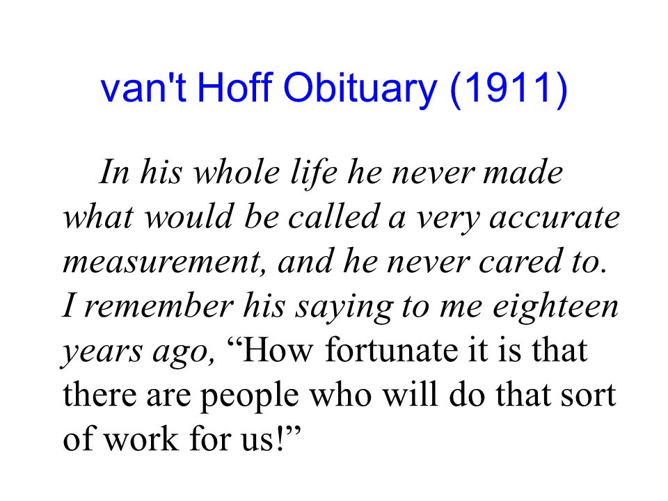 van't Hoff Obituary (1911) In his whole life he never made what would be called a very accurate measurement, and he never cared to. I remember his say