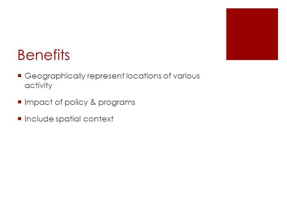 Benefits  Geographically represent locations of various activity  Impact of policy & programs  Include spatial context