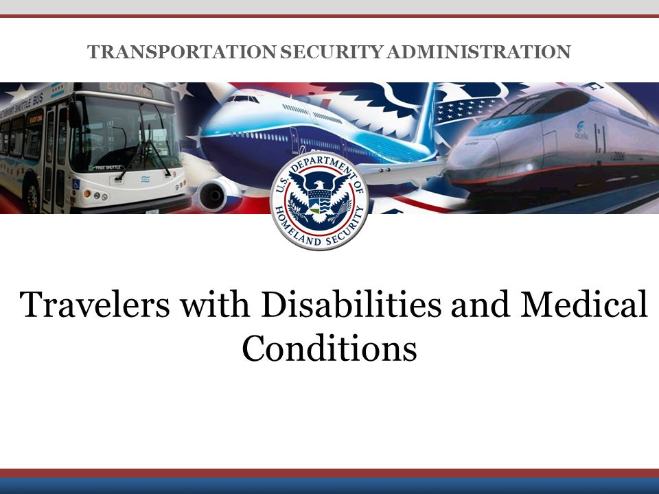 Derived from: Multiple Sources; Declassify on: 25x1-human; Date of Source: 20091007 UNCLASSIFIED TRANSPORTATION SECURITY ADMINISTRATION Travelers with Disabilities and Medical Conditions