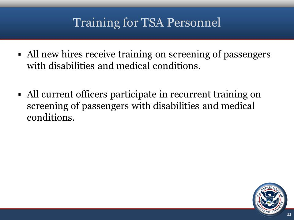Training for TSA Personnel  All new hires receive training on screening of passengers with disabilities and medical conditions.  All current officer