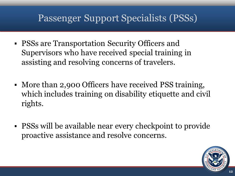 Passenger Support Specialists (PSSs)  PSSs are Transportation Security Officers and Supervisors who have received special training in assisting and resolving concerns of travelers.