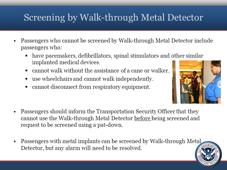 Screening by Walk-through Metal Detector  Passengers who cannot be screened by Walk-through Metal Detector include passengers who:  have pacemakers, defibrillators, spinal stimulators and other similar implanted medical devices.
