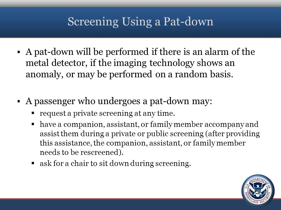 Screening Using a Pat-down  A pat-down will be performed if there is an alarm of the metal detector, if the imaging technology shows an anomaly, or may be performed on a random basis.