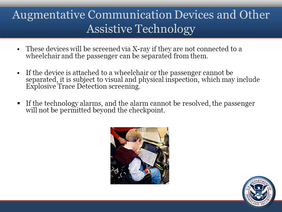 Augmentative Communication Devices and Other Assistive Technology  These devices will be screened via X-ray if they are not connected to a wheelchair and the passenger can be separated from them.