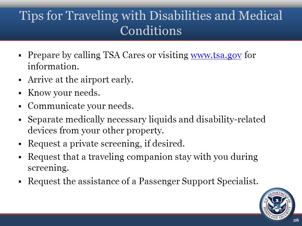 Tips for Traveling with Disabilities and Medical Conditions  Prepare by calling TSA Cares or visiting www.tsa.gov for information.www.tsa.gov  Arrive at the airport early.