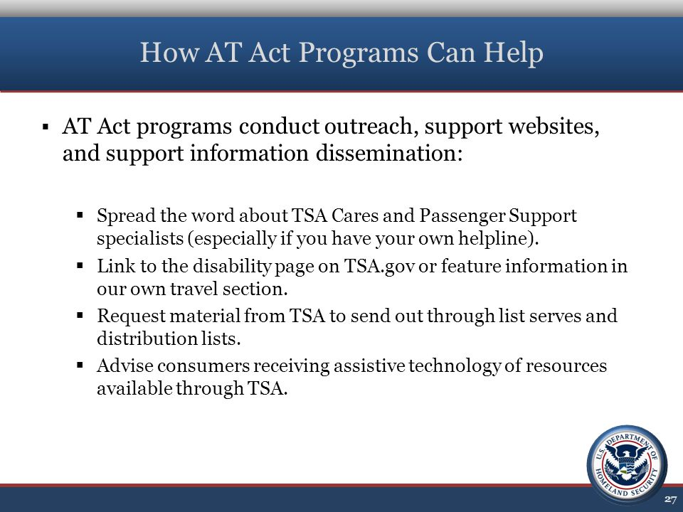 How AT Act Programs Can Help  AT Act programs conduct outreach, support websites, and support information dissemination:  Spread the word about TSA Cares and Passenger Support specialists (especially if you have your own helpline).