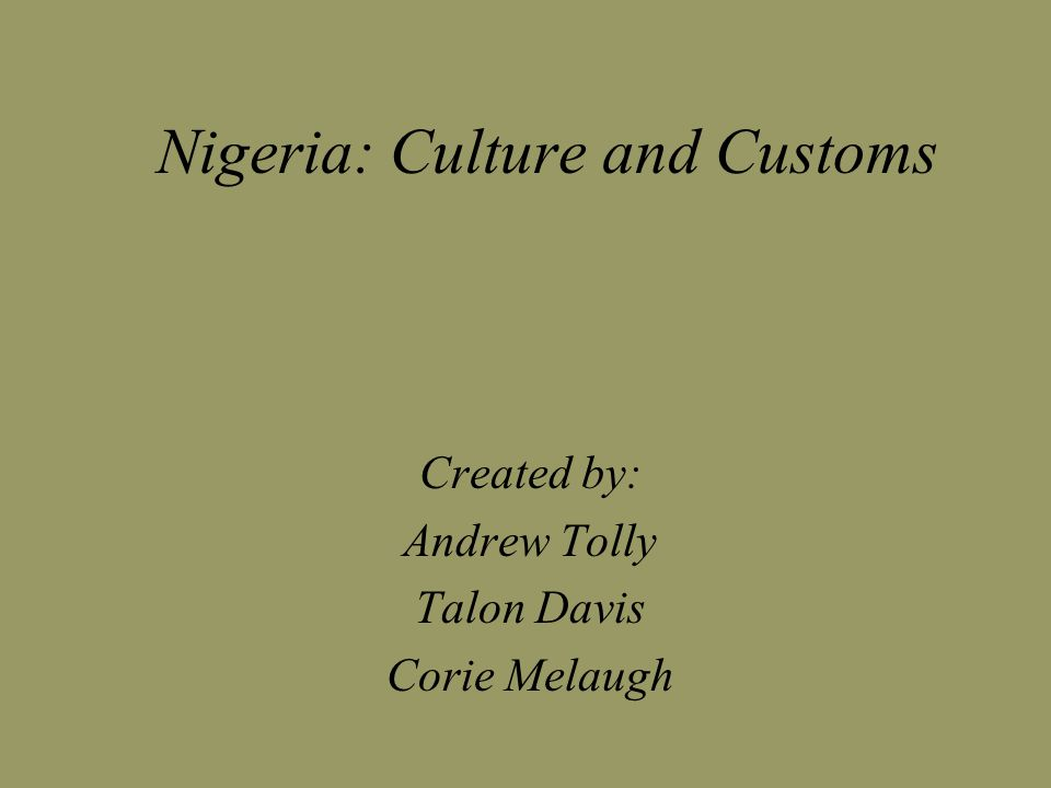 Nigeria: Culture and Customs Created by: Andrew Tolly Talon Davis Corie Melaugh