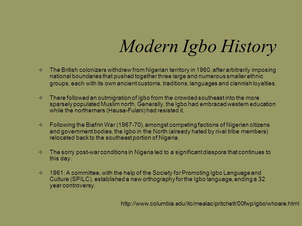 Modern Igbo History  The British colonizers withdrew from Nigerian territory in 1960, after arbitrarily imposing national boundaries that pushed together three large and numerous smaller ethnic groups, each with its own ancient customs, traditions, languages and clannish loyalties.