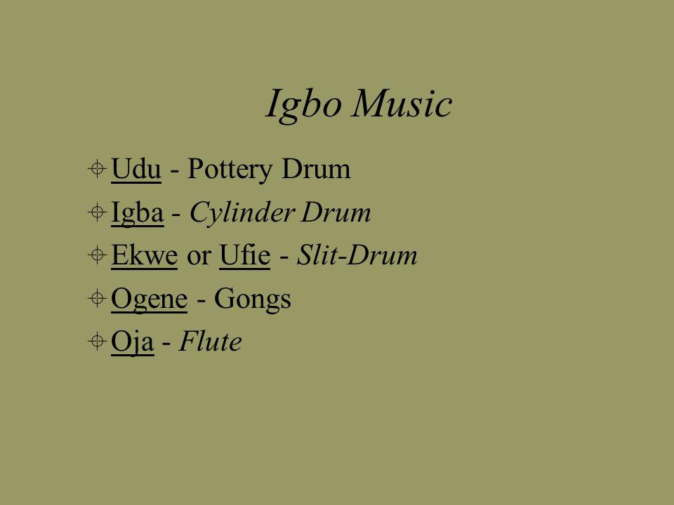 Igbo Music  Udu - Pottery Drum  Igba - Cylinder Drum  Ekwe or Ufie - Slit-Drum  Ogene - Gongs  Oja - Flute