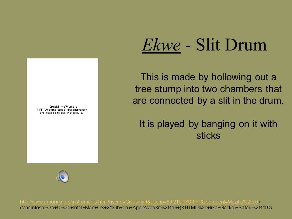 Ekwe - Slit Drum http://www.umunna.org/instruments.htm?userid=Givesmart&userip=66.210.186.171&useragent=Mozilla%2f5.0http://www.umunna.org/instruments.htm?userid=Givesmart&userip=66.210.186.171&useragent=Mozilla%2f5.0+ (Macintosh%3b+U%3b+Intel+Mac+OS+X%3b+en)+AppleWebKit%2f419+(KHTML%2c+like+Gecko)+Safari%2f419.3 This is made by hollowing out a tree stump into two chambers that are connected by a slit in the drum.