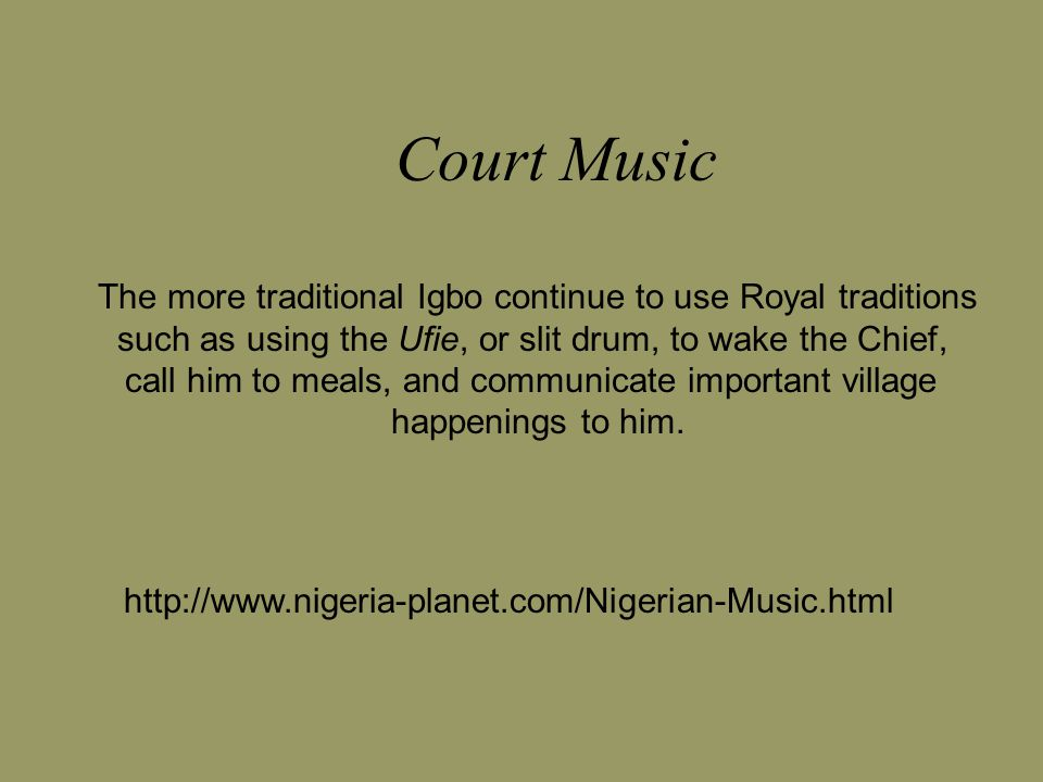 Court Music The more traditional Igbo continue to use Royal traditions such as using the Ufie, or slit drum, to wake the Chief, call him to meals, and communicate important village happenings to him.