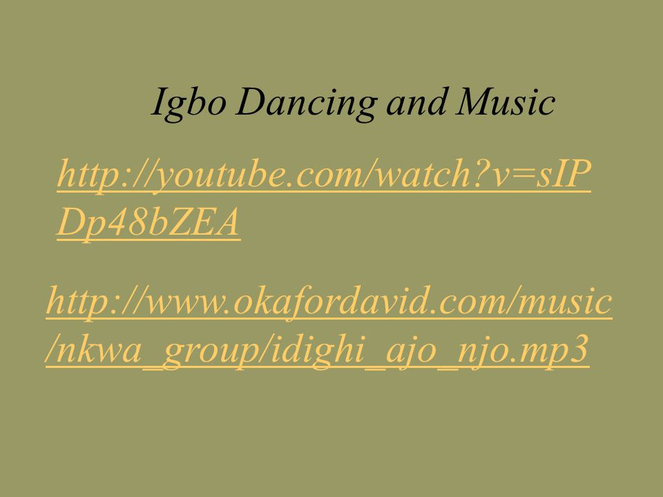 Igbo Dancing and Music http://youtube.com/watch v=sIP Dp48bZEA http://www.okafordavid.com/music /nkwa_group/idighi_ajo_njo.mp3