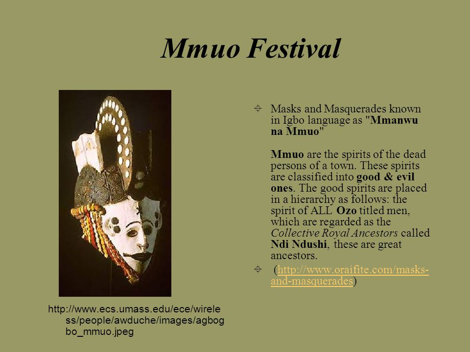 Mmuo Festival  Masks and Masquerades known in Igbo language as Mmanwu na Mmuo Mmuo are the spirits of the dead persons of a town.