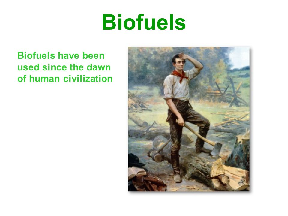 Biofuels Biofuels have been used since the dawn of human civilization