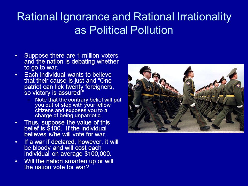 Rational Ignorance and Rational Irrationality as Political Pollution Suppose there are 1 million voters and the nation is debating whether to go to war.