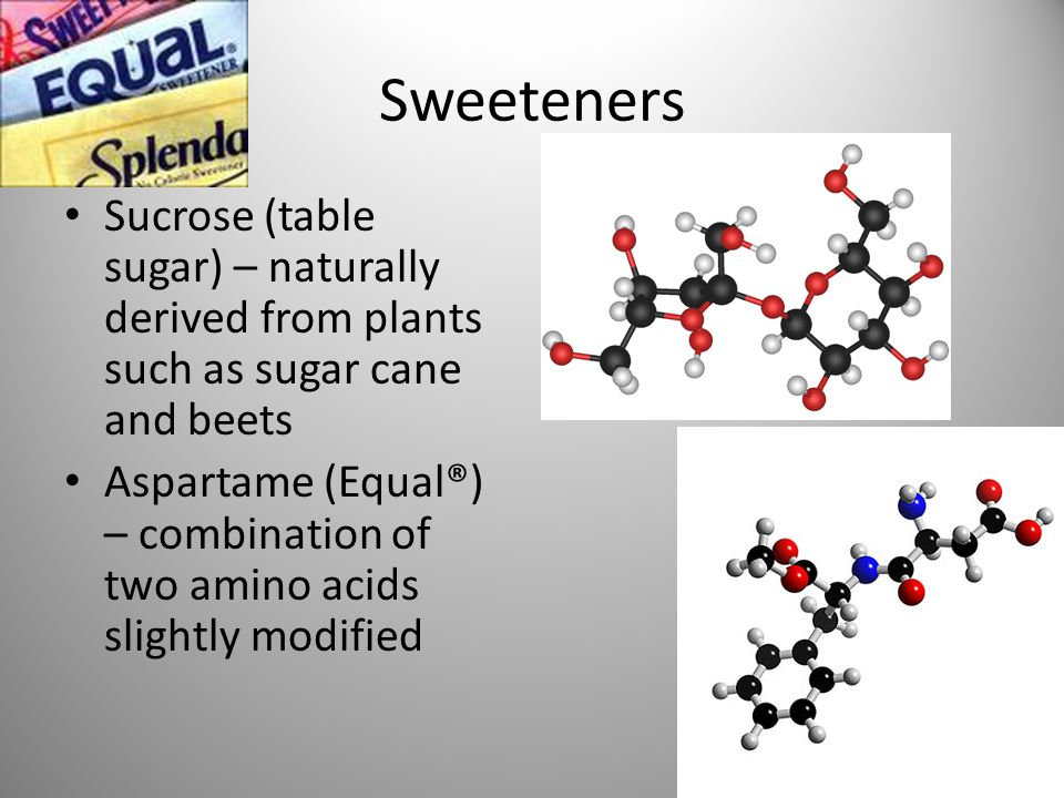 Sweeteners Sucrose (table sugar) – naturally derived from plants such as sugar cane and beets Aspartame (Equal®) – combination of two amino acids slightly modified