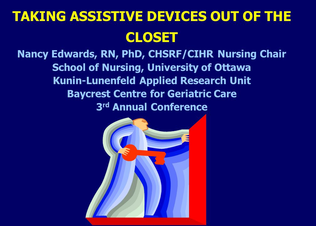 TAKING ASSISTIVE DEVICES OUT OF THE CLOSET Nancy Edwards, RN, PhD, CHSRF/CIHR Nursing Chair School of Nursing, University of Ottawa Kunin-Lunenfeld Applied Research Unit Baycrest Centre for Geriatric Care 3 rd Annual Conference