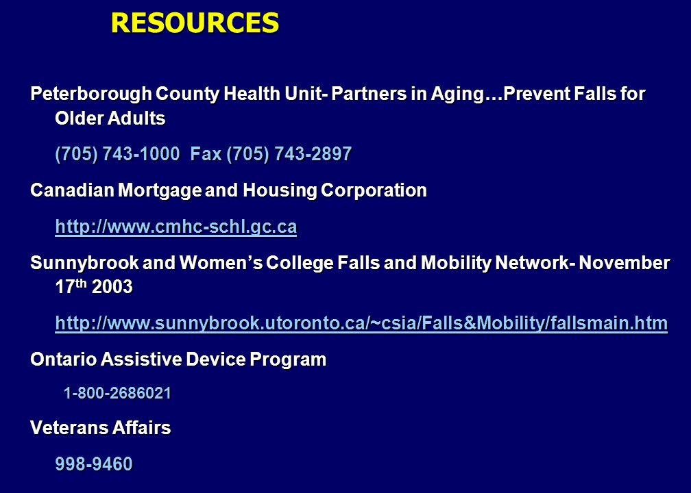 Peterborough County Health Unit- Partners in Aging…Prevent Falls for Older Adults (705) 743-1000 Fax (705) 743-2897 Canadian Mortgage and Housing Corporation http://www.cmhc-schl.gc.ca Sunnybrook and Women's College Falls and Mobility Network- November 17 th 2003 http://www.sunnybrook.utoronto.ca/~csia/Falls&Mobility/fallsmain.htm Ontario Assistive Device Program 1-800-2686021 Veterans Affairs 998-9460 RESOURCES