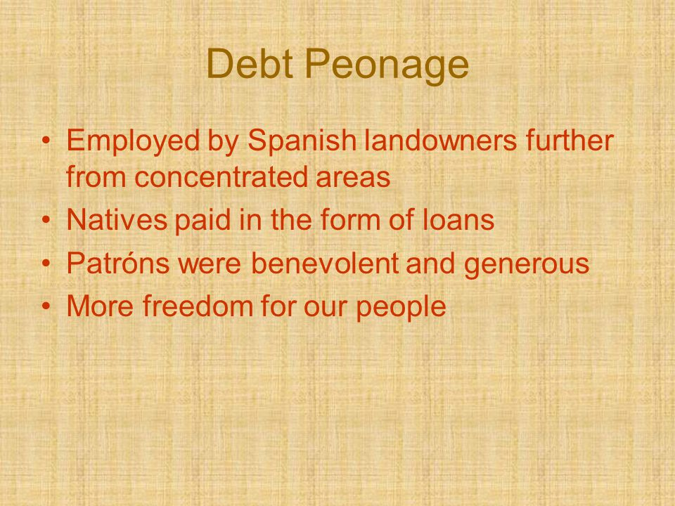 Debt Peonage Employed by Spanish landowners further from concentrated areas Natives paid in the form of loans Patróns were benevolent and generous Mor