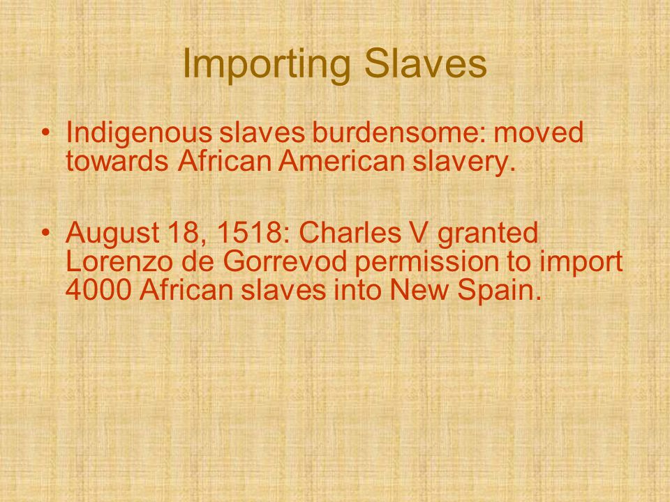 Importing Slaves Indigenous slaves burdensome: moved towards African American slavery. August 18, 1518: Charles V granted Lorenzo de Gorrevod permissi