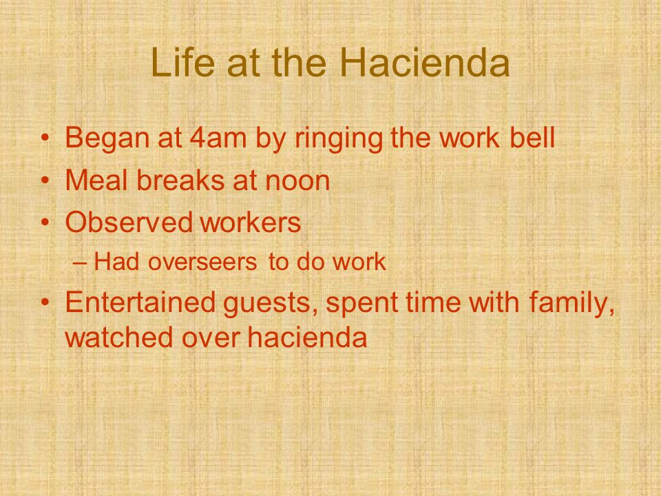 Life at the Hacienda Began at 4am by ringing the work bell Meal breaks at noon Observed workers –Had overseers to do work Entertained guests, spent ti