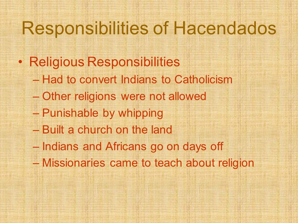 Responsibilities of Hacendados Religious Responsibilities –Had to convert Indians to Catholicism –Other religions were not allowed –Punishable by whip