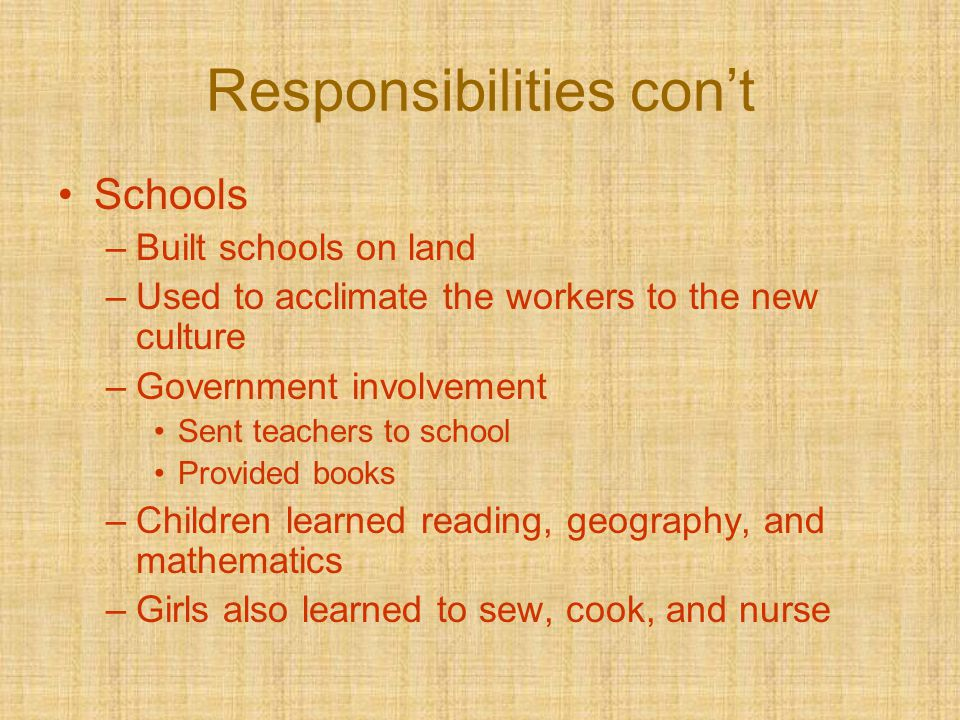 Responsibilities con't Schools –Built schools on land –Used to acclimate the workers to the new culture –Government involvement Sent teachers to schoo