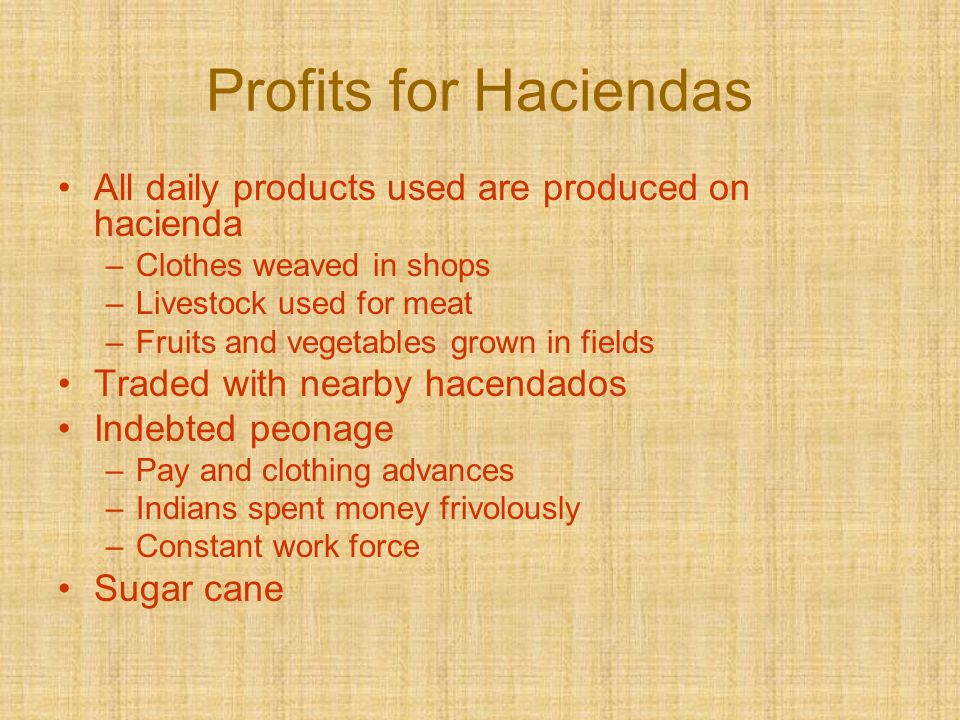Profits for Haciendas All daily products used are produced on hacienda –Clothes weaved in shops –Livestock used for meat –Fruits and vegetables grown